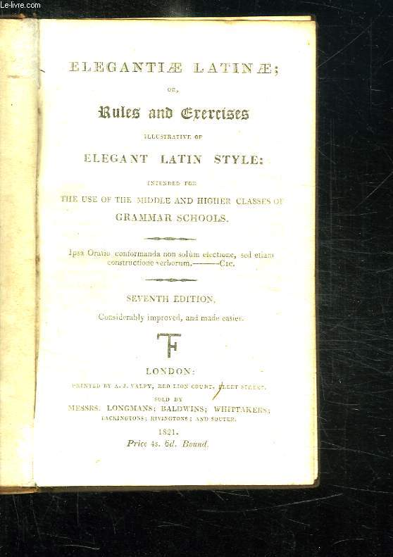 ELEGANTIAE LATINAE OR RULES AND EXERCICES ILLUSTRATIVE OF ELEGANT LATIN STYLE INTENTED FOR THE USE OF THE MIDDLE AND HIGHER CLASSES OF GRAMMAR SCHOOLS. TEXTE EN ANGLAIS.
