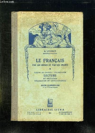 LE FRANCAIS PAR LES CHOSES ET PAR LES IMAGES. LECONS DE CHOSES, VOCABULAIRE, LECTURE ET RECITATION GRAMMAIRE ET ORTHOGRAPHE. COURS ELEMENTAIRE.