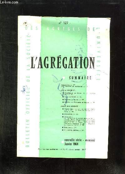 L AGREGATION N° 127 JANVIER 1964. SOMMAIRE: COMMUNIQUE DE PRESSE, ACTIVITES DES REGIONALES ET SECTIONS...