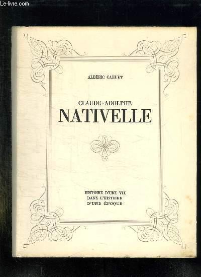 CLAUDE ADOLPHE NATIVELLE 1812 - 1889. HISTOIRE D UNE VIE DANS L HISTOIRE D UNE EPOQUE.