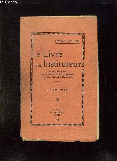 LE LIVRE DES INSTITUTEURS. MORALE PROFESSIONNELLE, ADMINISTRATION ET LEGISLATION SCOLAIRES, ORGANISATION GENERALE DE L ENSEIGNEMENT. 30em EDITION.