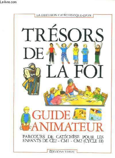 TRESORS DE LA FOI. GUIDE ANIMATEUR. PARCOURS DE CATECHESE POUR LES ENFANTS DE CE2, CM1, CM2 CYCLE III.