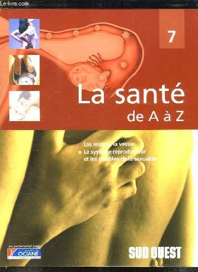 LA SANTE DE A A Z. TOME 7: LES REINS ET LA VESSIE, LE SYSTEME REPRODUCTEUR ET LES TROUBLES DE LA SEXUALITE.