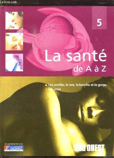 LA SANTE DE A A Z. TOME 5: LES OREILLES, LE NEZ , LA BOUCHET ET LA GORGE, LES YEUX.