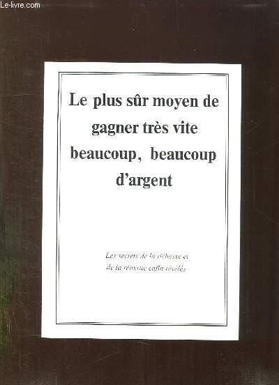 LE PLUS SUR MOYEN DE GAGNER TRES VITE BEAUCOUP D ARGENT.  LES SECRETS DE LA RICHESSE ET DE LA REUSSITE ENFIN REVELES.