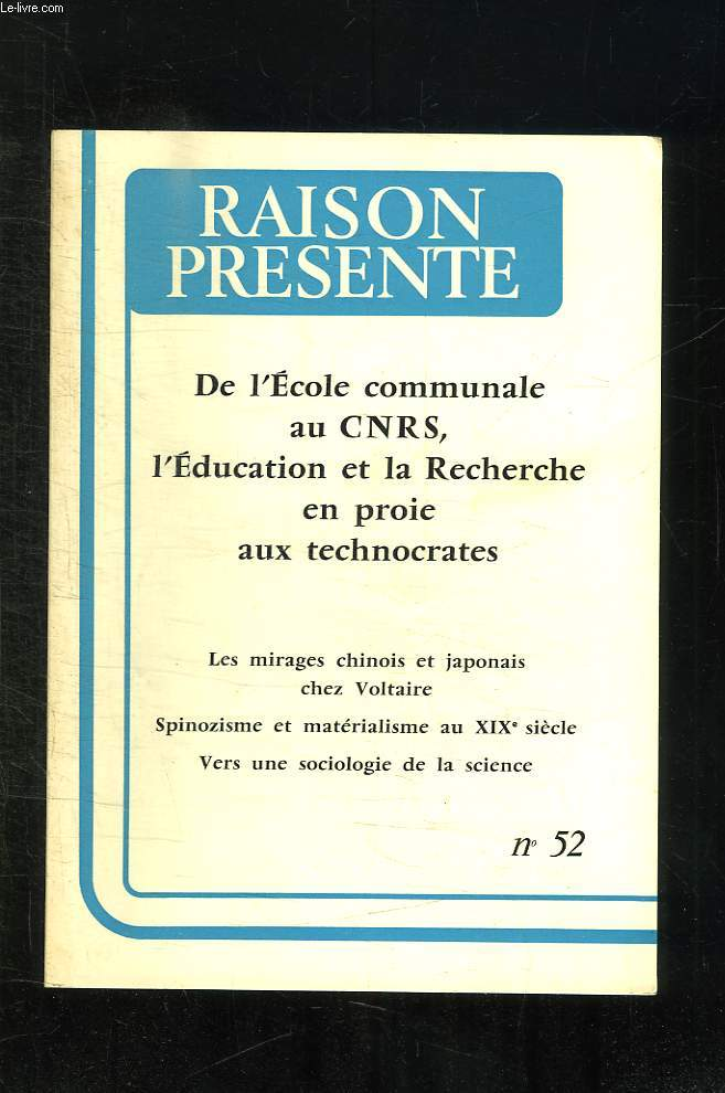 RAISON PRESENTE N° 52. OCTOBRE, NOVEMBRE, DECEMBRE . SOMMAIRE: DE L ECOLE COMMUNALE AU CNRS L EDUCATION ET LA RECHERCHE EN PROIE AUX TECHNOCRATES. LES MIRAGES CHINOIS ET JAPONAIS CHEZ VOLTAIRE, SPINOZISME ET MATERIALISME AU XIX SIECLE...