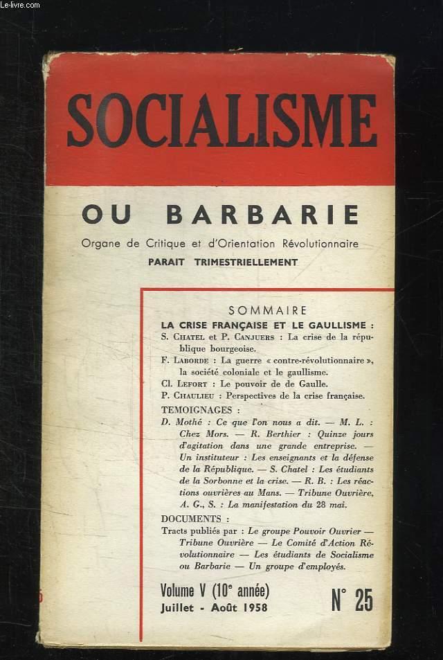 SOCIALISME OU BARBARIE N° 25. VOLUME V JUILLET AOUT 1958. SOMMAIRE: LA CRISE DE LA REPUBLIQUE BOURGEOISE, LA GUERRE CONTRE REVOLUTIONNAIRE, LA SOCIETE COLONIALE ET LE GAULLISME, LE POUVOIR DE DE GAULLE, PERSPECTIVES DE LA CRISE FRANCAISE...