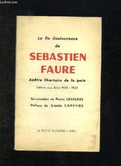 LA FIN DOULOUREUSE DE SEBASTIEN FAURE. APOTRE LIBERTAIRE DE LA PAIX. LETTRES AUX AMIS 1939 - 1942.