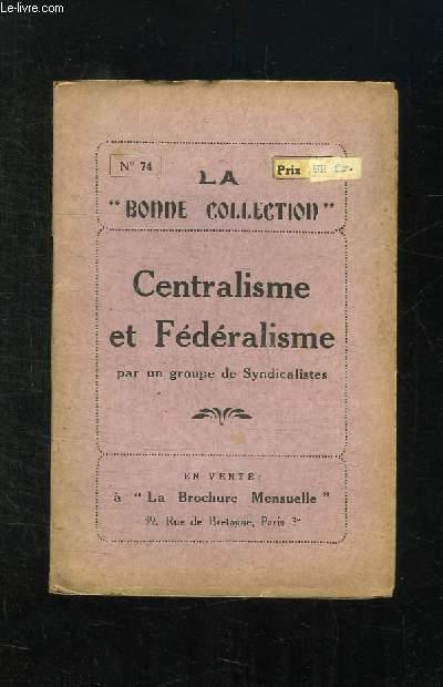 LA BONNE COLLECTION N° 74. CENTRALISME ET FEDERALISME PAR UN GROUPE DE SYNDICALISTES.
