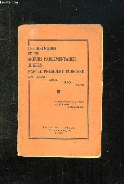 LES METHODES ET LES MOEURS PARLEMENTAIRES JUGEES PAR LE PRESIDENT POINCARE EN 1898 - 1908 - 1910 - 1930.