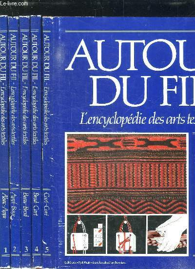 5 TOMES. AUTOUR DU FIL. L ENCYCLOPEDIE DES ARTS TEXTILES. TOME 1: ABAC - APPE. TOME 2: APPL - BAYE. TOME 3: BEAU - BROD. TOME 4: BROD - CART. TOME 5: CART - CORE.
