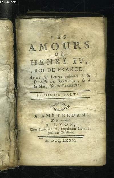 LES AMOURS DE HENRI IV ROI DE FRANCE. AVEC LES LETTRES GALANTES A LA DUCHESSE DE BEAUFORT ET A LA MARQUISE DE VERNEUIL. 2em PARTIE.