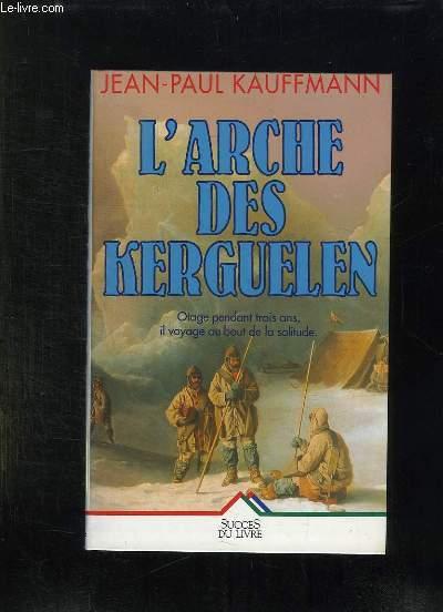 L ARCHE DES KERGUELEN . VOYAGE AUX ILES DE LA DESOLATION.