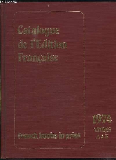 CATALOGUE DE L EDITION FRANCAISE 1974. TOME 2. DE A A K. CLASSEMENT ALPHABETIQUE PAR TITRES.