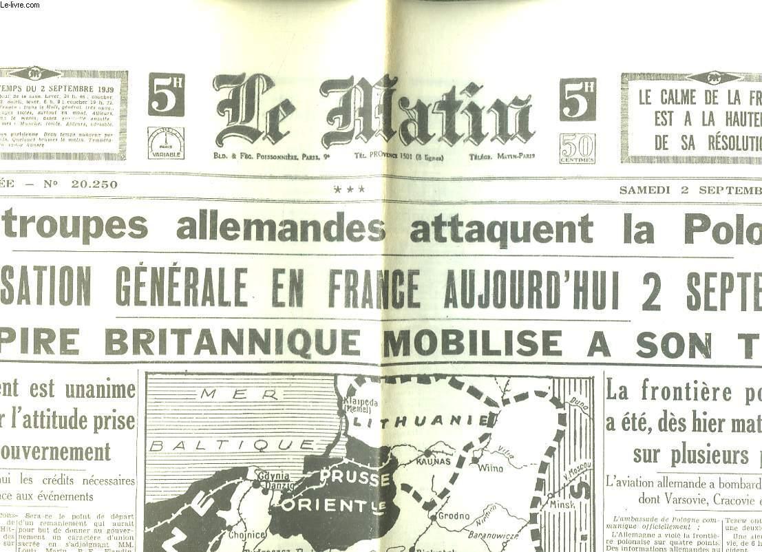LE MATIN N° 20250 DU SAMEDI 2 SEPTEMBRE 1939. SOMMAIRE: LES TROUPES ALLEMANDES ATTAQUENT LA POLOGNE, MIBILISATION GENERALE EN FRANCE AUJOURD HUI 2 SEPTEMBRE, L EMPIRE BRITANNIQUE MOBILISE A SON TOUR...
