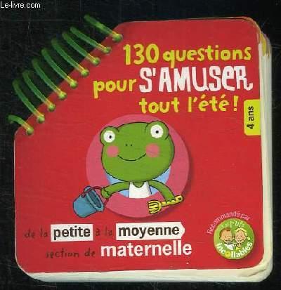130 QUESTIONS POUR S AMUSER TOUT L ETE. 4 ANS. DE LA PETITE A LA MOYENNE SECTION DE MATERNELLE.