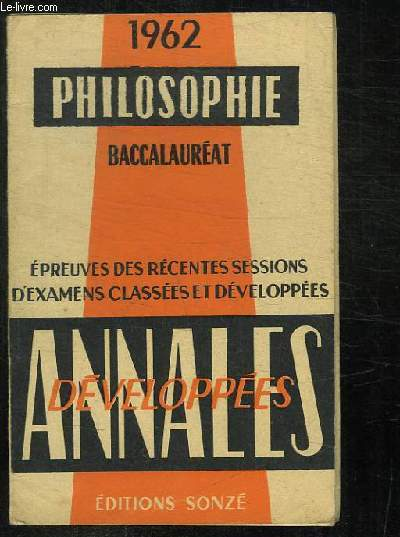 ANNALES DEVELOPPEES. PHILOSOPHIE BACCALAUREAT 1962. EPREUVES DES RECENTS SESSIONS D EXAMENS CLASSES ET DEVELOPPEES.