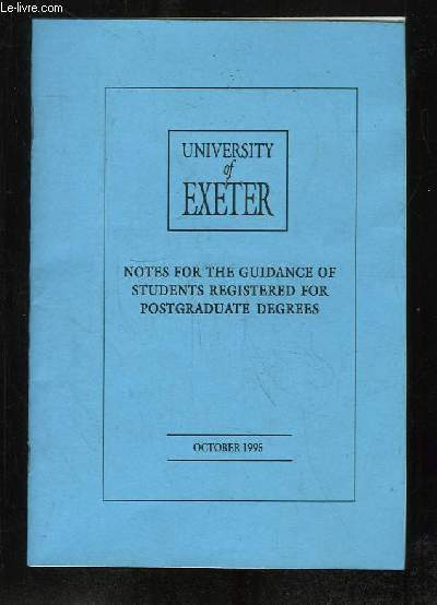 UNIVERSITY OF EXETER. NOTES FOR THE GUIDANCE OF STUDENTS REGISTERED FOR POSTGRADUATE DEGRESS.