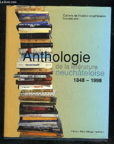 ANTHOLOGIE DE LA LITTERATURE NEUCHATELOISE 1848 - 1998.