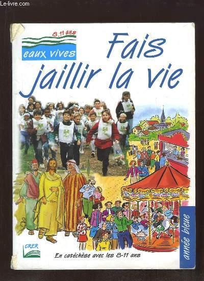 FAIS JAILLIR LA VIE 8 / 11 ANS EAUX VIVES. EN CATECHESE. ANNE BLEUE.