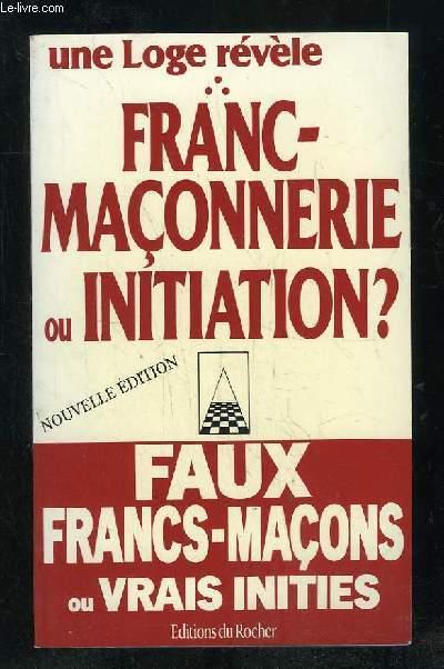 UNE LOGE REVELE. FRANC MACONNERIE OU INITIATION ? NOUVELLE EDITION.