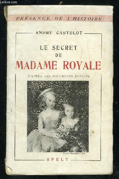 LE SECRET DE MADAME ROYALE D APRES DES DOCUMENTS INEDITS.