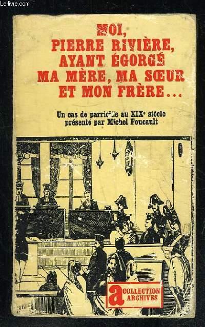 MOI PIERRE RIVIERE AYANT EGORGE MA MERE MA SOEUR ET MON FRERE. UN CAS DE PARRICIDE AU XIX SIECLE.