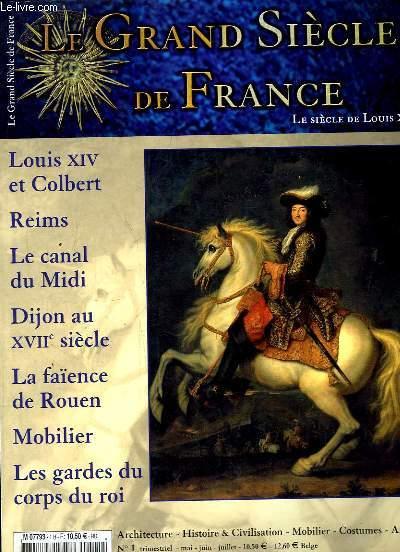 LE GRAND SIECLE DE FRANCE N° 1 MAI JUIN JUILLET . SOMMAIRE: LOUIS XIV ET COLBERT, LE CANAL DU MIDI, DIJON AU XVII SIECLE, LA FAIENCE DE ROUEN, MOBILIER, LES GARDES DU CORPS DU ROI...