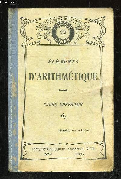 ELEMENTS D ARITHMETIQUE. COURS SUPERIEUR A L USAGE DES CANDIDATS AUX BREVETS DE CAPACITE ET AUX BACCALAUREATS. 7em EDITION.