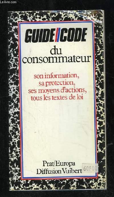 GUIDE CODE DU CONSOMMATEUR. SON INFORMATION, SA PROTECTION, SES MOYENS D ACTIONS, TOUS LES TEXTES DE LOI.
