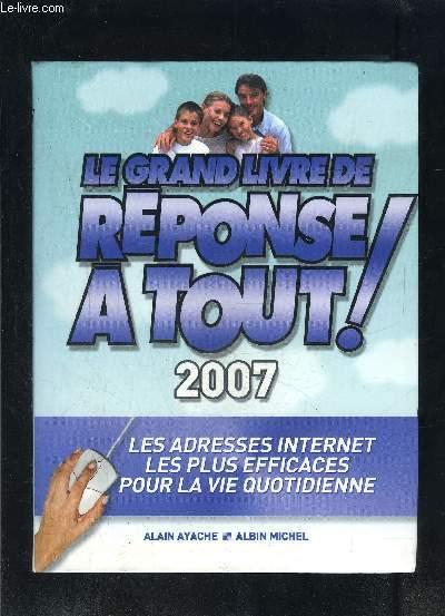 LE GRAND LIVRE DE REPONSE A TOUT!- LES ADRESSES INTERNET LES PLUS EFFICACES POUR LA VIE QUOTIDIENNE- 2007