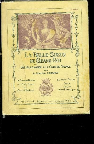 LA BELLE SOEUR DU GRAND ROI- UNE ALLEMANDE A LA COUR DE FRANCE
