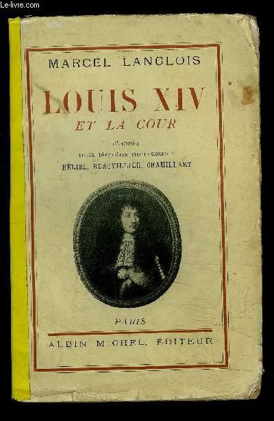 LOUIS XIV ET LA COUR- D APRES TROIS TEMOINS NOUVEAUX: BELISE, BEAUVILLIER, CHAMILLART