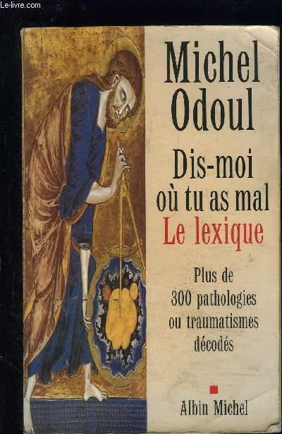 DIS MOI OU TU AS MAL- LE LEXIQUE- PLUS DE 300 PATHOLOGIES OU TRAUMATISMES DECODES