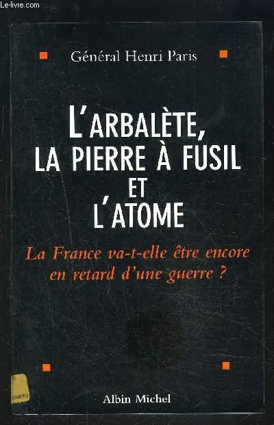 L ARBALETE, LA PIERRE A FUSIL ET L ATOME- LA FRANCE VA-T-ELLE ETRE ENCORE EN RETARD D UNE GUERRE?
