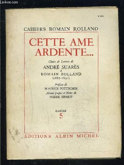 CAHIERS ROMAIN ROLLAND- CAHIER 5- CETTE AME ARDENTE...- CHOIX DE LETTRES DE ANDRE SUARES A ROMAIN ROLLAND- 1887-1891