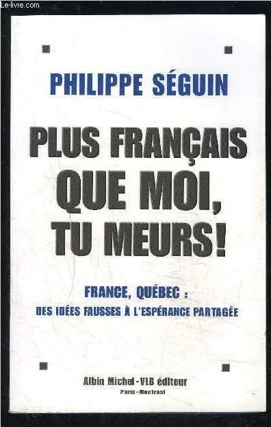 PLUS FRANCAIS QUE MOI, TU MEURS!- FRANCE QUEBEC: DES IDEES FAUSSES A L ESPERANCE PARTAGEE