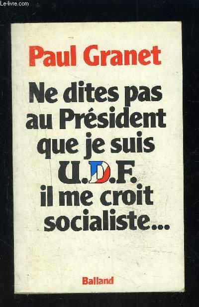 NE DITES PAS AU PRESIDENT QUE JE SUIS U.D.F. IL ME CROIT SOCIALISTE...