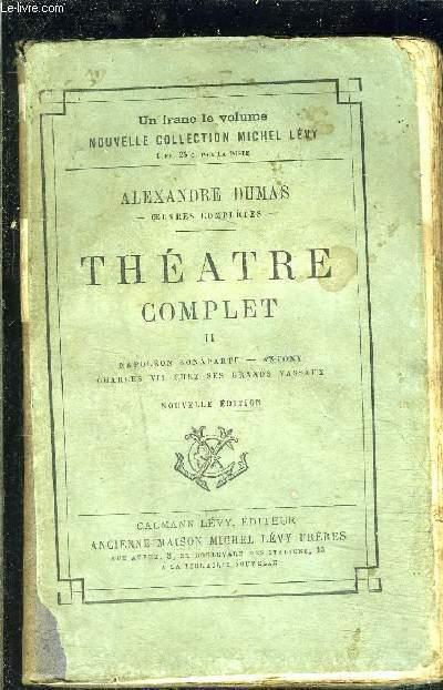 THEATRE COMPLET- TOME 2- vendu seul- Napoléon Bonaparte- Antony- Charles VII chez ses grands vassaux