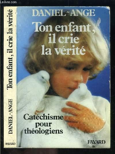 TON ENFANT, IL CRIE LA VERITE- CATECHISME POUR THEOLOGIENS
