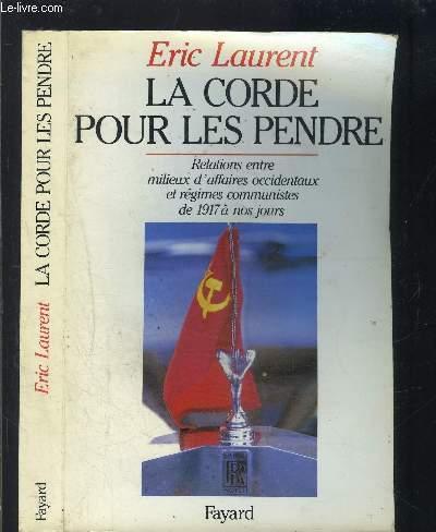LA CORDE POUR LES PENDRE- RELATIONS ENTRE MILIEUX D AFFAIRES OCCIDENTAUX ET REGIMES COMMUNISTES DE 1917 A NOS JOURS
