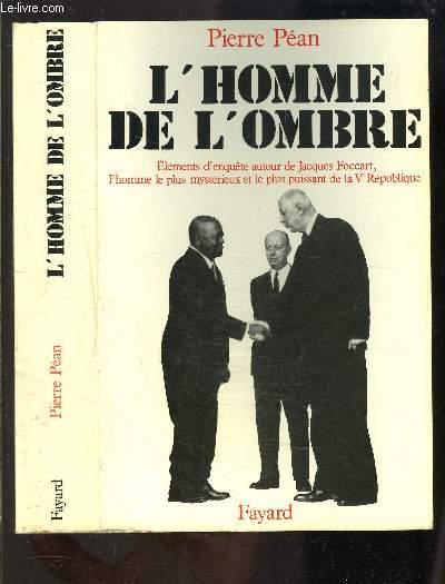 L HOMME DE L OMBRE- JACQUES FOCCART- éléments d'enquête autour de Jacques Foccart, l'homme le plus mystérieux et le plus puissant de la Ve république