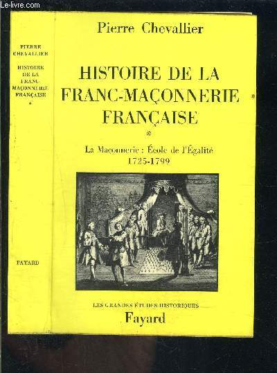 HISTOIRE DE LA FRANC MACONNERIE FRANCAISE- TOME 1- LA MACONNERIE: ECOLE DE L EGALITE 1725-1799