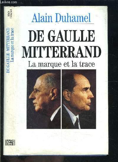 DE GAULLE MITTERRAND- LA MARQUE ET LA TRACE