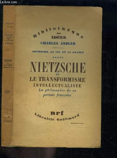 NIETZSCHE ET LE TRANSFORMISME INTELLECTUALISTE- LA PHILOSOPHIE DE SA PERIODE FRANCAISE / NIETZSCHE, SA VIE ET SA PENSEE