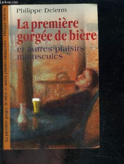 LA PREMIERE GORGEE DE BIERE ET AUTRES PLAISIRS MINUSCULES