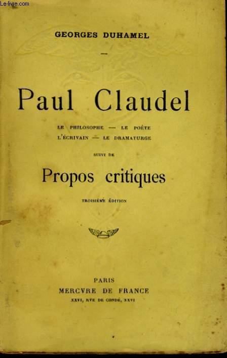PAUL CLAUDEL, LE PHILOSOPHE, LE POETE, L'ECRIVAIN, LE DRAMATURGE, suivi de PROPOS CRITIQUES