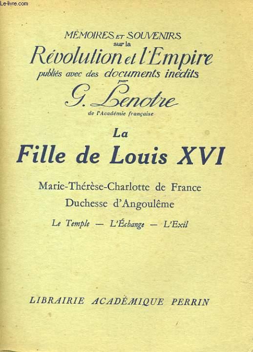 LA FILLE DE LOUIS XVI, MARIE-THERESE-CHARLOTTE DE FRANCE, DUCHESSE D'ANGOULEME: LE TEMPLE, L'ECHANGE, L'EXIL