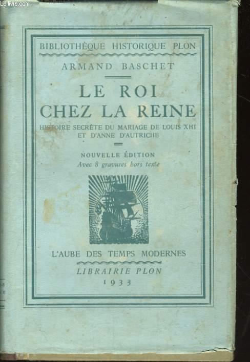 LE ROI CHEZ LA REINE, HISTOIRE SECRETE DU MARIAGE DE LOUIS XIII ET D'ANNE D'AUTRICHE
