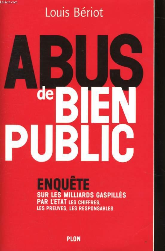 ABUS DE BIEN PUBLIC - ENQUETE SUR LES MILLIARDS GASPILLES PAR L'ETAT